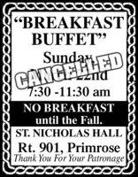 """BREAKFASTBUFFET""CANCELLED7:30-11:30 amSundayNO BREAKFASTuntil the Fall.ST. NICHOLAS HALLRt. 901, PrimroseThank You For Your Patronage ""BREAKFAST BUFFET"" CANCELLED 7:30-11:30 am Sunday NO BREAKFAST until the Fall. ST. NICHOLAS HALL Rt. 901, Primrose Thank You For Your Patronage"