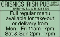 CRISNICS IRISH PUB2016 SAUCEWARS WINNER189 Barney St., W-B 823-5199Full regular menuavailable for take-outor delivery fromMon - Fri 11am -7pmSat & Sun 2pm - 7pm CRISNICS IRISH PUB 2016 SAUCE WARS WINNER 189 Barney St., W-B 823-5199 Full regular menu available for take-out or delivery from Mon - Fri 11am -7pm Sat & Sun 2pm - 7pm