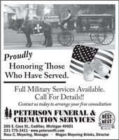 PelersonProudlyHonoring ThoseWho Have Served.DOE D0345320A POSFull Military Services Available.Call For Details!!PETERSON FUNERAL &CREMATION SERVICESContact us today to arrange your free consultationBESTBESTWINNER2019of the *205 E. Cass St., Cadillac, Michigan 49601231-775-3411 · www.petersonfh.comRoss C. Meyering, ManagerNCalilc NeusPeocies Cholce AwordMegan Meyering-Brinks, DirectorHNDHOE D0345320A POS Pelerson Proudly Honoring Those Who Have Served. DOE D 0345320 A POS Full Military Services Available. Call For Details!! PETERSON FUNERAL & CREMATION SERVICES Contact us today to arrange your free consultation BEST BEST WINNER 2019 of the * 205 E. Cass St., Cadillac, Michigan 49601 231-775-3411 · www.petersonfh.com Ross C. Meyering, Manager NCalilc Neus Peocies Cholce Aword Megan Meyering-Brinks, Director HN DHOE D 0345320 A POS