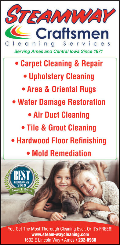 STEAMWAYCraftsmenCle aning ServicesServing Ames and Central lowa Since 1971 Carpet Cleaning & Repair Upholstery Cleaning Area & Oriental Rugs Water Damage Restoration Air Duct Cleaning Tile & Grout Cleaning Hardwood Floor Refinishing Mold RemediationBESTOF STORY COLNIY2019Ames TribuneYou Get The Most Thorough Cleaning Ever, Or It's FREE!!www.steam-waycleaning.com1602 E Lincoln Way Ames 232-8938 STEAMWAY Craftsmen Cle aning Services Serving Ames and Central lowa Since 1971  Carpet Cleaning & Repair  Upholstery Cleaning  Area & Oriental Rugs  Water Damage Restoration  Air Duct Cleaning  Tile & Grout Cleaning  Hardwood Floor Refinishing  Mold Remediation BEST OF STORY COLNIY 2019 Ames Tribune You Get The Most Thorough Cleaning Ever, Or It's FREE!! www.steam-waycleaning.com 1602 E Lincoln Way Ames 232-8938