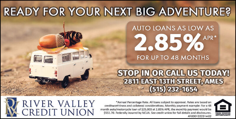 READY FOR YOUR NEXT BIG ADVENTURE?AUTO LOANS AS LOW AS2.85%APR*FOR UP TO 48 MONTHSSTOP IN OR CALL US TODAY!2811 EAST 13TH STREET, AMES(515) 232-1654RIVER VALLEYCREDIT UNION*Annual Percentage Rate. All loans subject to approval. Rates are based oncreditworthiness and collateral considerations. Monthly payment example: For a 48month auto/motorcycle loan of $25,000 at 2.85% APR, the monthly payment would be$551.70. Federally insured by NCUA. See credit union for full details and disclosures.AT-0001314066-02IQUAL HOUNOOPPORTUNITY READY FOR YOUR NEXT BIG ADVENTURE? AUTO LOANS AS LOW AS 2.85% APR* FOR UP TO 48 MONTHS STOP IN OR CALL US TODAY! 2811 EAST 13TH STREET, AMES (515) 232-1654 RIVER VALLEY CREDIT UNION *Annual Percentage Rate. All loans subject to approval. Rates are based on creditworthiness and collateral considerations. Monthly payment example: For a 48 month auto/motorcycle loan of $25,000 at 2.85% APR, the monthly payment would be $551.70. Federally insured by NCUA. See credit union for full details and disclosures. AT-0001314066-02 IQUAL HOUNO OPPORTUNITY
