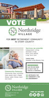 VOTEN? NorthridgeVILLAGEFOR BEST RETIREMENT COMMUNITYIN STORY COUNTY!Services we provide:Independent LivingAssisted LivingShort Term RehabLong Term CareCOMING SOON!Assisted Living Memory CareBEDROOMSCall 515.232.100oto learn how toreserve a bedroom.Community Features:Community room, activitiesroom, guest room, chapel,NO ENTRANCE FEElibrary, salon, fitness room,NO COMMUNITY FEEand more!NO ENDOWMENTIN NorthridgeVILLAGEFIND US ONLINE!3300 George W Carver AveAmes, IANorthridgevillage.com515.232 1000 VOTE N? Northridge VILLAGE FOR BEST RETIREMENT COMMUNITY IN STORY COUNTY! Services we provide: Independent Living Assisted Living Short Term Rehab Long Term Care COMING SOON! Assisted Living Memory Care BEDROOMS Call 515.232.100o to learn how to reserve a bedroom. Community Features: Community room, activities room, guest room, chapel, NO ENTRANCE FEE library, salon, fitness room, NO COMMUNITY FEE and more! NO ENDOWMENTI N Northridge VILLAGE FIND US ONLINE! 3300 George W Carver Ave Ames, IA Northridgevillage.com 515.232 1000