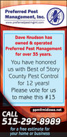 Preferred PestManagement, Inc.www.preferredpestmgmt.comDave Knudson hasowned & operatedPreferred Pest Managementfor over 35 years.You have honoredus with Best of StoryCounty Pest Controlfor 12 years!Please vote for usto make this #13Ppm@midiowa.netCALL515-292-8989for a free estimate foryour home or business Preferred Pest Management, Inc. www.preferredpestmgmt.com Dave Knudson has owned & operated Preferred Pest Management for over 35 years. You have honored us with Best of Story County Pest Control for 12 years! Please vote for us to make this #13 Ppm@midiowa.net CALL 515-292-8989 for a free estimate for your home or business