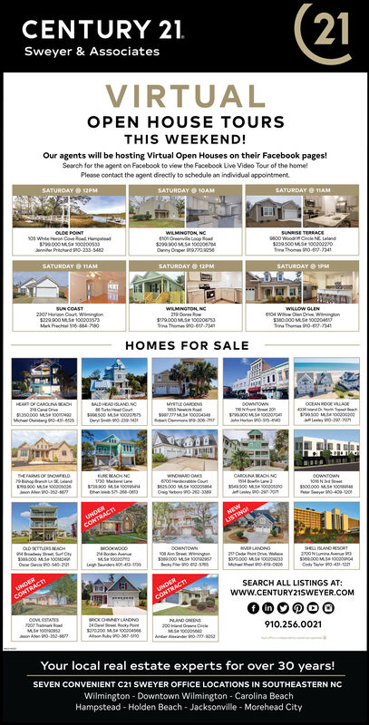 21CENTURY 21.Sweyer & AssociatesVIRTUALOPEN HOUSE TOURSTHIS WEEKEND!Our agents will be hosting Virtual Open Houses on their Facebook pages!Search for the agent on Facebook to view the Facebook Live Video Tour of the home!Please contact the agent directly to schedule an individual appointmentSATURDAYO 12PMSATURDAY O 10AMSATURDAY O HAMOLDE POINT10s White Heron Coveed unptea1P000 MS 1000os3Jeriniter Prtchard 90-233-542WILMINGTON, NCe01 Greenvile Laop Roat2s00 MS 100Danny Draper 077oseSUNRISE TERRACEse00 WioodCrele NE LelandTrina Thomes 0-.741SATURDAY O TIAMSATURDAYO 12PMSATURDAY O IPMSUN COAST2307 Horon Curt Wingions22as00 MSE 100003saMa Prechtel S044-0WILMINGTON, NC219 GereSra000 MSE Oo00saVina Themas no 0-7WILLOW GLEN6104 Wilow Cen Drie. WiningtonTe Themen 0e.naHOMES FOR SALEHEART OF CAROUNA BEAOHMALDHEAD ISLAND. NCTurked CourtCOWNTOWNMohl Oterg 0-4-125DerytoMS NOCAN ROE VLAE4 d D TeRtet Cemen 00-me Heton nosHE FASOF SNOwrDRE AOH NCv0 Matene00 MSnop nch La E LatandWNOWAND DARS600 dte CourtCAROLNA KACHNCISM Bofinane 2DOWNTOWNon Ae0-2-Cig tbore 0-22-3800.000 M.S 00P Snyer 0-409-oUNDERCONTRACTINEWLISTINGIdey Sut Cyorden eMS oaLeigh Snde-40sDOWTOWNNO An S WngS000 MS OBecky er o-RVER LANDNG20 Cde i De WeSELRLAND ESORT200N LumiaOvcr O 0-s40-Cod Teer 04 1UNDERCONTRACTIUNDERSEARCH ALL LISTINGS AT:www.CENTURY21SWEYER.COMCONTRACTI000000COVLESTAS20 ana odMS OOaon Alen 0-2-MROKOMEY LANDNO24Dwel Sreet ocky Pint200 MS NooiosAlian uy 0-367-snoNAND ONS200nd re e910.256.0021Ante nde o aYour local real estate experts for over 30 years!SEVEN CONVENIENT C21 SWEYER OFFICE LOCATIONS IN SOUTHEASTERN NCWilmington - Downtown Wilmington - Carolina BeachHampstead - Holden Beach - Jacksonville - Morehead City 21 CENTURY 21. Sweyer & Associates VIRTUAL OPEN HOUSE TOURS THIS WEEKEND! Our agents will be hosting Virtual Open Houses on their Facebook pages! Search for the agent on Facebook to view the Facebook Live Video Tour of the home! Please contact the agent directly to schedule an individual a