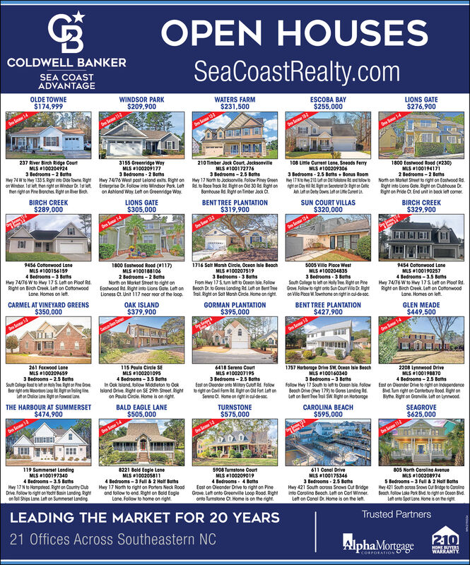 OPEN HOUSESCOLDWELL BANKERSeaCoastRealty.comSEA COASTADVANTAGEOLDE TOWNE$174,999WINDSOR PARK$209,900WATERS FARM$231,500ESCOBA BAY$255,000LIONS GATE$276,9003155 Greenridge WayMLS #1002091773 Bedrooms - 2 BathsHay 74 W to Hwy 1335. Right inte Oloe Towne. Right Hwy 74/76 West pest Lelond exits. Right on Hoy 17 North to Jocksonvile. Folow Piney Green237 River Birch Ridge CourtMLS #1002049243 Bedrooms - 2 Boths108 Litle Current Lane, Sneads FerryMLS #1002093063 Bedrooms - 2.5 Beths + Bonus Room1800 Eastwood Rood (230)210 Timber Jock Court, JocksonvilleMLS 1001727763 Bedrooms - 2.5 BethsMLS #1001941712 Bedrooms - 2 Bethson Windsor. Ist let hen right on Windsor Dr Iat let Enterprise Dr. Follow into Windsor Park. Left Rd. o Roce Trock Rd. Right on Od 30 R. Right on 1gt on Ciay H Rh an Seoetoriet Dgt an Ceielah Left on Derty Downs Let on Lite Cunent LeHe 17NO Hey 210 Let on Old Folkstone Rd. and folow to North on Market Street to right on Eostwood Rd.Right into Lions Gate. Right on Clubhouse Dr.Rght on Pride C. End unit in bock left comer.hen right on Pine Bronches. Right on River Birch.on Ashlond Way. Left on Greenridge Way.Bamhouse Rd. Right on Timber Jock Ci.BIRCH CREEK$289,000LIONS GATE$305,000BENT TREE PLANTATION$319,900SUN COURT VILLAS$320,000BIRCH CREEK$329,900lee 1341800 Eestwood Rood (117)1716 Solt Marsh Circle, Ocean Isle Beoch5005 Villa Ploce WestMLS 1002048359454 Comonwood Lone9456 Cottonwood LoneMLS 1001902574 Bedrooms - 3.5 BethsHwy 74/76 Wto Htwy 17S. Left on Ploof Rd.Right on Birch Creek. Let on CottonwoodLane. Homes on leftMLS 100156159MLS 1002075193 Bedrooms - 3 BathsFrom Hay 17S tum left to Oceen sle. FolowEastwood Rd. Right into Lions Gate. Left on Beoch Dr. to Gores Landing Rd. Left on Bent Tree Grove. Follow to right onto Sun Cout Vilo Dr. RightTrail. Right on Salt Marsh Circle. Home on right.MLS 1001881062 Bedrooms - 2 BothsNorth on Market Street to right on4 Bedrooms - 3 BothsHwy 74/76 W to Hwy 17S. Left on Ploof Rd.Right on Birch Creek. Left on Cotto