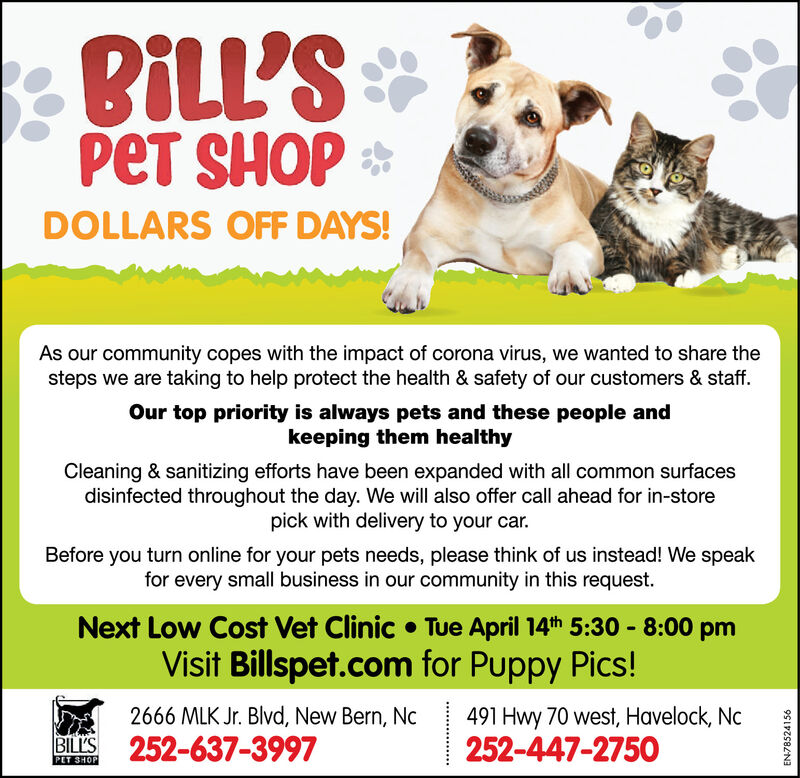 BLL'SPET SHOP *DOLLARS OFF DAYS!As our community copes with the impact of corona virus, we wanted to share thesteps we are taking to help protect the health & safety of our customers & staff.Our top priority is always pets and these people andkeeping them healthyCleaning & sanitizing efforts have been expanded with all common surfacesdisinfected throughout the day. We will also offer call ahead for in-storepick with delivery to your car.Before you turn online for your pets needs, please think of us instead! We speakfor every small business in our community in this request.Next Low Cost Vet Clinic  Tue April 14th 5:30 - 8:00 pmVisit Billspet.com for Puppy Pics!2666 MLK Jr. Blvd, New Bern, NcBILS 252-637-3997491 Hwy 70 west, Havelock, Nc252-447-2750PET SHOPEN78524156 BLL'S PET SHOP * DOLLARS OFF DAYS! As our community copes with the impact of corona virus, we wanted to share the steps we are taking to help protect the health & safety of our customers & staff. Our top priority is always pets and these people and keeping them healthy Cleaning & sanitizing efforts have been expanded with all common surfaces disinfected throughout the day. We will also offer call ahead for in-store pick with delivery to your car. Before you turn online for your pets needs, please think of us instead! We speak for every small business in our community in this request. Next Low Cost Vet Clinic  Tue April 14th 5:30 - 8:00 pm Visit Billspet.com for Puppy Pics! 2666 MLK Jr. Blvd, New Bern, Nc BILS 252-637-3997 491 Hwy 70 west, Havelock, Nc 252-447-2750 PET SHOP EN78524156