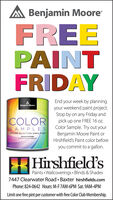 A Benjamin MooreFREEPAINTFRIDAYEnd your week by planningyour weekend paint project.Stop by on any Friday andpick up one FREE 16 oz.Color Sample. Try out yourBenjamin Moore Paint orHirshfield's Paint color beforeBenjamin MooreCOLORSAMPLE SCOLOR SELECTION SIMPLIFIEDMuestras de ColorLaeleccien del coer siniteadeyou commit to a gallon.Hirshfield'sPaints  Wallcoverings  Blinds & Shades7447 Clearwater Road  Baxter hirshfields.comPhone: 824-0642 Hours: M-F 7AM-6PM Sat. 9AM-4PMLimit one free pint per customer with free Color Club Membership. A Benjamin Moore FREE PAINT FRIDAY End your week by planning your weekend paint project. Stop by on any Friday and pick up one FREE 16 oz. Color Sample. Try out your Benjamin Moore Paint or Hirshfield's Paint color before Benjamin Moore COLOR SAMPLE S COLOR SELECTION SIMPLIFIED Muestras de Color Laeleccien del coer siniteade you commit to a gallon. Hirshfield's Paints  Wallcoverings  Blinds & Shades 7447 Clearwater Road  Baxter hirshfields.com Phone: 824-0642 Hours: M-F 7AM-6PM Sat. 9AM-4PM Limit one free pint per customer with free Color Club Membership.