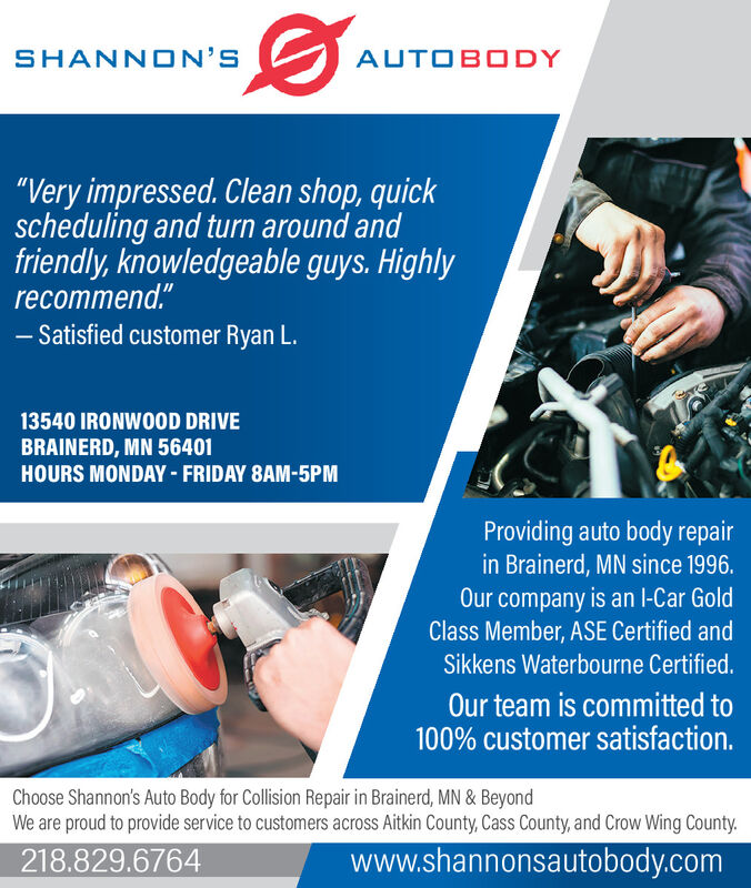 "SHANNON'SAUTOBODY""Very impressed. Clean shop, quickscheduling and turn around andfriendly, knowledgeable guys. Highlyrecommend.""Satisfied customer Ryan L.13540 IRONWOOD DRIVEBRAINERD, MN 56401HOURS MONDAY - FRIDAY 8AM-5PMProviding auto body repairin Brainerd, MN since 1996.Our company is an l-Car GoldClass Member, ASE Certified andSikkens Waterbourne Certified.Our team is committed to100% customer satisfaction.Choose Shannon's Auto Body for Collision Repair in Brainerd, MN & BeyondWe are proud to provide service to customers across Aitkin County, Cass County, and Crow Wing County.218.829.6764www.shannonsautobody.com SHANNON'S AUTOBODY ""Very impressed. Clean shop, quick scheduling and turn around and friendly, knowledgeable guys. Highly recommend."" Satisfied customer Ryan L. 13540 IRONWOOD DRIVE BRAINERD, MN 56401 HOURS MONDAY - FRIDAY 8AM-5PM Providing auto body repair in Brainerd, MN since 1996. Our company is an l-Car Gold Class Member, ASE Certified and Sikkens Waterbourne Certified. Our team is committed to 100% customer satisfaction. Choose Shannon's Auto Body for Collision Repair in Brainerd, MN & Beyond We are proud to provide service to customers across Aitkin County, Cass County, and Crow Wing County. 218.829.6764 www.shannonsautobody.com"