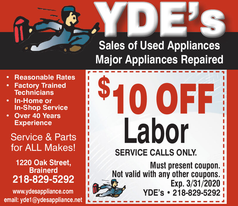 YDE'sSales of Used AppliancesMajor Appliances Repaired Reasonable Rates$10 OFFLaborFactory TrainedTechnicians In-Home orIn-Shop Service Over 40 YearsExperienceService & Partsfor ALL Makes!SERVICE CALLS ONLY.1220 Oak Street,BrainerdMust present coupon.Not valid with any other coupons.Exp. 3/31/2020 !YDE's  218-829-5292218-829-5292www.ydesappliance.comemail: yde1@ydesappliance.net YDE's Sales of Used Appliances Major Appliances Repaired  Reasonable Rates $10 OFF Labor Factory Trained Technicians  In-Home or In-Shop Service  Over 40 Years Experience Service & Parts for ALL Makes! SERVICE CALLS ONLY. 1220 Oak Street, Brainerd Must present coupon. Not valid with any other coupons. Exp. 3/31/2020 ! YDE's  218-829-5292 218-829-5292 www.ydesappliance.com email: yde1@ydesappliance.net