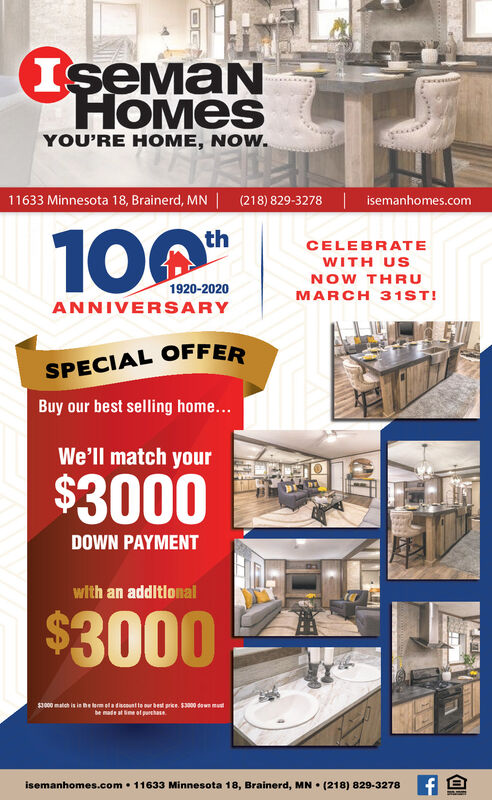 IsemaNHOMESYOU'RE HOME, NOW.11633 Minnesota 18, Brainerd, MN | (218) 829-3278 | isemanhomes.comth100CELEBRATEWITH USNOW THRUMARCH 31ST!1920-2020ANNIVERSARYSPECIAL OFFERBuy our best selling home...We'll match your$3000DOWN PAYMENTwith an additlonal$3000$000 match is in he lerm ela discountte our best price. $3000 down mutbe made at me ol purthaseisemanhomes.com  11633 Minnesota 18, Brainerd, MN  (218) 829-3278 IsemaN HOMES YOU'RE HOME, NOW. 11633 Minnesota 18, Brainerd, MN | (218) 829-3278 | isemanhomes.com th 100 CELEBRATE WITH US NOW THRU MARCH 31ST! 1920-2020 ANNIVERSARY SPECIAL OFFER Buy our best selling home... We'll match your $3000 DOWN PAYMENT with an additlonal $3000 $000 match is in he lerm ela discountte our best price. $3000 down mut be made at me ol purthase isemanhomes.com  11633 Minnesota 18, Brainerd, MN  (218) 829-3278