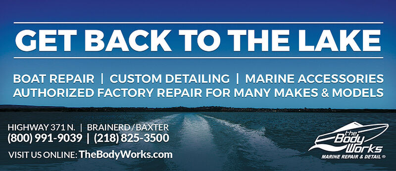 GET BACK TO THE LAKEBOAT REPAIR | CUSTOM DETAILING| MARINE ACCESSORIESAUTHORIZED FACTORY REPAIR FOR MANY MAKES & MODELSHIGHWAY 371 N. | BRAINERD/BAXTER(800) 991-9039 | (218) 825-3500theBodyWorksVISIT US ONLINE: TheBodyWorks.comMARINE REPAIR & DETAIL O GET BACK TO THE LAKE BOAT REPAIR | CUSTOM DETAILING| MARINE ACCESSORIES AUTHORIZED FACTORY REPAIR FOR MANY MAKES & MODELS HIGHWAY 371 N. | BRAINERD/BAXTER (800) 991-9039 | (218) 825-3500 the Body Works VISIT US ONLINE: TheBodyWorks.com MARINE REPAIR & DETAIL O