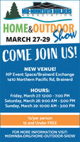 MID-MINNESOTA BUILDERSASSOCIATI ONHOME&OUTDOORShowMARCH 27-29COME JOIN US!NEW VENUE!NP Event Space/Brainerd Exchange1410 Northern Pacific Rd, BrainerdHOURS:Friday, March 27: 12:00 - 7:0o PMSaturday, March 28: 9:00 AM - 5:00 PMSunday, March 29: 10:00 AM - 3:00 PM$5/per person15 and Under FREEFOR MORE INFORMATION VISIT:MIDMNBA.ORG/HOME-OUTDOOR-SHOW MID-MINNESOTA BUILDERS ASSOCIATI ON HOME&OUTDOOR Show MARCH 27-29 COME JOIN US! NEW VENUE! NP Event Space/Brainerd Exchange 1410 Northern Pacific Rd, Brainerd HOURS: Friday, March 27: 12:00 - 7:0o PM Saturday, March 28: 9:00 AM - 5:00 PM Sunday, March 29: 10:00 AM - 3:00 PM $5/per person 15 and Under FREE FOR MORE INFORMATION VISIT: MIDMNBA.ORG/HOME-OUTDOOR-SHOW