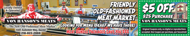 """FRIENDLY $5 OFFLocally Owned& OperatedOLD-FASHIONEDMEAT MARKET $25 PURCHASEVON HANSON'S MEATSVON HANSON'S MEATS.The New Old-Fashioned Meat Market"""" LOOKING FOR MENU IDEAS? WE HAVE THOSE!15811 Audubon Way, BaxterExpires Mar. 31, 2020. Baxter Location OnlyMEAT BUNDLE PACKAGES SAVE You $SSOriginal Coupons only, no digital or reproductionsaccepted. One Coupon per purchase, per household218-822-2888Tor FRIENDLY $5 OFF Locally Owned & Operated OLD-FASHIONED MEAT MARKET $25 PURCHASE VON HANSON'S MEATS VON HANSON'S MEATS .The New Old-Fashioned Meat Market"""" LOOKING FOR MENU IDEAS? WE HAVE THOSE! 15811 Audubon Way, Baxter Expires Mar. 31, 2020. Baxter Location Only MEAT BUNDLE PACKAGES SAVE You $SS Original Coupons only, no digital or reproductions accepted. One Coupon per purchase, per household 218-822-2888 Tor"""