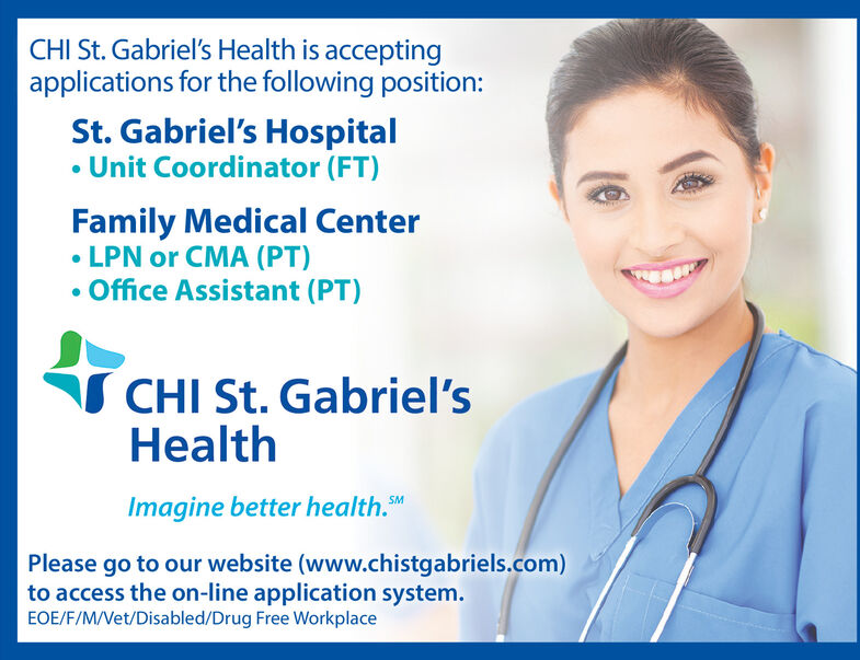 CHI St. Gabriel's Health is acceptingapplications for the following position:St. Gabriel's Hospital Unit Coordinator (FT)Family Medical Center LPN or CMA (PT)Office Assistant (PT)CHI St. Gabriel'sHealthImagine better health. MPlease go to our website (www.chistgabriels.com)to access the on-line application system.EOE/F/M/Vet/Disabled/Drug Free Workplace CHI St. Gabriel's Health is accepting applications for the following position: St. Gabriel's Hospital  Unit Coordinator (FT) Family Medical Center  LPN or CMA (PT) Office Assistant (PT) CHI St. Gabriel's Health Imagine better health. M Please go to our website (www.chistgabriels.com) to access the on-line application system. EOE/F/M/Vet/Disabled/Drug Free Workplace