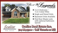 Vills et TFLegendsat The3 or 4 bedroom/1 or 2-story VillasSingle and Paired UnitsBasement Units AvailableFirst floor Master suitewith optional bathroomlayoutsScaliseScalise Real Estate Inc.74864-5500. Gall Victoria or BillREAL ESTATEadno-112140 V2 Vills et TFLegends at The 3 or 4 bedroom/ 1 or 2-story Villas Single and Paired Units Basement Units Available First floor Master suite with optional bathroom layouts Scalise Scalise Real Estate Inc. 74864-5500. Gall Victoria or Bill REAL ESTATE adno-112140 V2