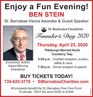 Enjoy a Fun Evening!BEN STEINSt. Barnabas Hance Awardee & Guest SpeakerST. BARNABAS CHARITIESFounder's Day 2020Thursday, April 23, 2020Pittsburgh Marriott NorthCranberry Twp.5:30 p.m. - Cocktail reception, auction,Economist, Author,Award-Winningraffles & more7:30 p.m. - Dinner program & speechEntertainerBUY TICKETS TODAY!724-625-3770 StBarnabasCharities.comAll proceeds benefit the St. Barnabas Free Care Fund.To donate, TEXT the word GIVE to 41444.edno-108312_V2 Enjoy a Fun Evening! BEN STEIN St. Barnabas Hance Awardee & Guest Speaker ST. BARNABAS CHARITIES Founder's Day 2020 Thursday, April 23, 2020 Pittsburgh Marriott North Cranberry Twp. 5:30 p.m. - Cocktail reception, auction, Economist, Author, Award-Winning raffles & more 7:30 p.m. - Dinner program & speech Entertainer BUY TICKETS TODAY! 724-625-3770  StBarnabasCharities.com All proceeds benefit the St. Barnabas Free Care Fund. To donate, TEXT the word GIVE to 41444. edno-108312_V2