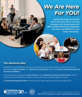We Are HereFor YOU!Santanna Energy can benefityou in this time, we are a strongcompany with strong values andoffer a FIXED RATE that is affordableand most cost effective for youtoday and always.The Santanna Way:Whether you are working from home, entertaining your kids, cooking, cleaning and more.We make it Easy To Switch with No Service Interruption and your Current Provider Remains ForService and Delivery.We have been in business for over 31 Years with a Superior Customer Service Team. We willcontinue to work hard for you and are proud to be your energy supplier of choice.At Santanna Energy Services, we hope you all stay healthy and safe during this time.Santanna ZEARSENERGY SERVICES,OVEREOMonday - Friday 7 AM - 6 PM CST. / Saturday 9 AM - 3 PM CST.JAND GROWINGAn Employee Owned Company630-326-7131 - Bolingbrook, IL 60440 - santannaenergyservices.com We Are Here For YOU! Santanna Energy can benefit you in this time, we are a strong company with strong values and offer a FIXED RATE that is affordable and most cost effective for you today and always. The Santanna Way: Whether you are working from home, entertaining your kids, cooking, cleaning and more. We make it Easy To Switch with No Service Interruption and your Current Provider Remains For Service and Delivery. We have been in business for over 31 Years with a Superior Customer Service Team. We will continue to work hard for you and are proud to be your energy supplier of choice. At Santanna Energy Services, we hope you all stay healthy and safe during this time. Santanna ZEARS ENERGY SERVICES, OVER EO Monday - Friday 7 AM - 6 PM CST. / Saturday 9 AM - 3 PM CST. JAND GROWING An Employee Owned Company 630-326-7131 - Bolingbrook, IL 60440 - santannaenergyservices.com