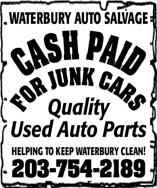 WATERBURY AUTO SALVAGECASH PAIDFOR JUNK CARSQualityUsed Auto PartsHELPING TO KEEP WATERBURY CLEAN!203-754-2189. WATERBURY AUTO SALVAGE CASH PAID FOR JUNK CARS Quality Used Auto Parts HELPING TO KEEP WATERBURY CLEAN! 203-754-2189.