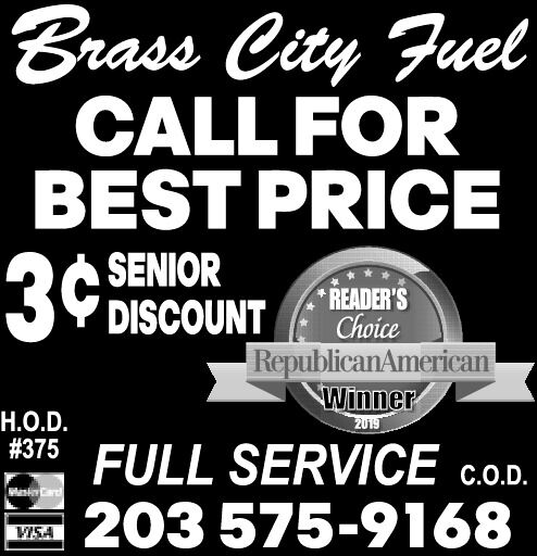 Brass City FuelCALL FORBEST PRICE3¢SENIORDISCOUNTREADER'SChoiceRepublicanAmericanWinner.O.D.2019# 375FULL SERVICE c.o.203 575-9168C.O.D.VISA Brass City Fuel CALL FOR BEST PRICE 3¢ SENIOR DISCOUNT READER'S Choice RepublicanAmerican Winner .O.D. 2019 # 375 FULL SERVICE c.o. 203 575-9168 C.O.D. VISA