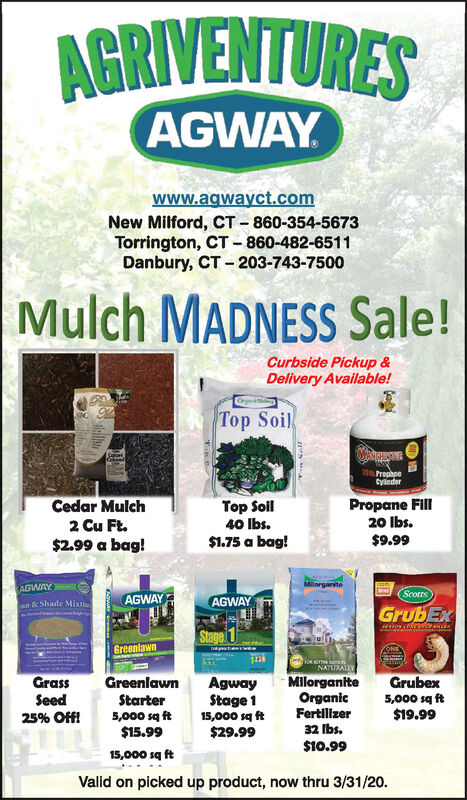 AGRIVENTURESAGWAYwww.agwayct.comNew Milford, CT - 860-354-5673Torrington, CT - 860-482-6511Danbury, CT - 203-743-7500Mulch MADNESS Sale!Curbside Pickup &Delivery Available!p Soil70.FroghneCyinderPropane FillCedar Mulch2 Cu Ft.$2.99 a bag!Top Soll40 Ibs.20 Ibs.$9.99$1.75 a bag!BorganiteAGWAYScottsAGWAYAGWAYn & Shade MiktGrubExStage 1GreenlawnNATURALLYGrassGreenlawnGrubexAgwayStage 115,000 sq ft$29.99MilorganiteOrganicFertilizerSeed25% Off!Starter5,000 sq ft$15.995,000 sq ft$19.9932 Ibs.$10.9915,000 sq ftValid on picked up product, now thru 3/31/20. AGRIVENTURES AGWAY www.agwayct.com New Milford, CT - 860-354-5673 Torrington, CT - 860-482-6511 Danbury, CT - 203-743-7500 Mulch MADNESS Sale! Curbside Pickup & Delivery Available! p Soil 70.Froghne Cyinder Propane Fill Cedar Mulch 2 Cu Ft. $2.99 a bag! Top Soll 40 Ibs. 20 Ibs. $9.99 $1.75 a bag! Borganite AGWAY Scotts AGWAY AGWAY n & Shade Mikt GrubEx Stage 1 Greenlawn NATURALLY Grass Greenlawn Grubex Agway Stage 1 15,000 sq ft $29.99 Milorganite Organic Fertilizer Seed 25% Off! Starter 5,000 sq ft $15.99 5,000 sq ft $19.99 32 Ibs. $10.99 15,000 sq ft Valid on picked up product, now thru 3/31/20.