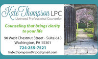 Kate Thompson LPCLicensed Professional CounselorCounseling that brings clarityto your life90 West Chestnut Street - Suite 613Washington, PA 15301724-255-7521kate.thompson07|pc@gmail.com Kate Thompson LPC Licensed Professional Counselor Counseling that brings clarity to your life 90 West Chestnut Street - Suite 613 Washington, PA 15301 724-255-7521 kate.thompson07|pc@gmail.com