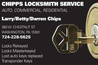 CHIPPS LOCKSMITH SERVICEAUTO, COMMERCIAL, RESIDENTIALLarry/Betty/Darren Chips383 W. CHESTNUT ST.WASHINGTON, PA 15301724-228-5625Locks RekeyedLocks MasterkeyedLost auto keys replacedTransponder Keys99 CHIPPS LOCKSMITH SERVICE AUTO, COMMERCIAL, RESIDENTIAL Larry/Betty/Darren Chips 383 W. CHESTNUT ST. WASHINGTON, PA 15301 724-228-5625 Locks Rekeyed Locks Masterkeyed Lost auto keys replaced Transponder Keys 99