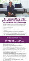 HERE'S THEPLANGet personal help withyour Medicare plan choiceat a community meetingUPMC for Life gives you access to all the doctors and hospitals of UPMC,plus a large network of other community providers. You get importantbenefits including: SO monthly plan premiums S0 annual deductible So preferred generic drugs and low copays for diabetic medications· Extra benefits such as vision, dental, hearing, a free gym membership,and travel Personal customer service from a Health Care Concierge teamJoin us at a community meeting to get personal help andsupport with your Medicare plan choice. To find a meeting nearyou, go to www.upmchp.us/medicarecommunitymeetingToll-free: 1-844-895-8706 TTY: 711Seven days a week from 8 a.m. to 8 p.m.www.upmchealthplan.com/medicareUPMC HEALTH PLANPlans may only be available in certain counties. Please contact UPMC for Life to findout what plans are available in your area.For accommodations of persons with special needs at sales meetings call1-844-895-8706 (TTY: 711).UPMC for Life has a contract with Medicare to provide HMO, HMO SNP, and PPOplans. The HMO SNP plans have a contract with the PA State Medical Assistanceprogram. Enrollment in UPMC for Life depends on contract renewal. UPMC for Life isa product of and operated by UPMC Health Plan Inc, UPMC Health Network Inc,UPMC Health Benefits Inc., UPMC Health Coverage Inc, and UPMC for You Inc.UPMC Health Plan complies with applicable federal civil rights laws and does notdiscriminate on the basis of race, color, national origin, age, disability, sex, sexualorientation, gender identity, or gender expressionUPMC Health Plan is the marketing name used to refer to the following companies,which are licensed to issue individual and group health insurance products or whichprovide third party administration services for group health plans: UPMC HealthNetwork Inc, UPMC Health Options Inc, UPMC Health Coverage Inc, UPMC HealthPlan Inc., UPMC Health Benefits Inc., UPMC for You Inc, Community Care Behav