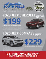 SOUTH HILLS ISSOUTH HILLSChrysler | Dodge Jeep Ram FiatRoute 19 - Peters Township - 724-941-4300 CELEBRATIONPittsburgh'sJeepHOME FORALL THINGSJeepEVENT2020 JEEP CHEROKEE LATITUDE4X4$19942 Month Lease $4199 Due at SigningSTOCK H0408. 42 MONTH LEASE WITH 10,000 MILES PER YEAR, $4199 CASHOR TRADE DOWN INCLUDES FIRST PAYMENT & PLATE FEES. PAYMENTS PLUSTAXES: MUST QUALIFY FOR ADDITIONAL INCENTIVES. SEE DEALER FORDETAILS. WELL QUALIFIED BUYERS ONLY. EXPIRES MARCH 31, 2020,2020 JEEP COMPASSLAREDO4X4$22942 Month Lease $3799 Due at SigningSTOCK 0308, 42 MONTH LEASE WITH 10.000 MILES PER YEAR. $3799 CASHOR TRADE DOWN INCLUDES FIRST PAYMENT & PLATE FEES. PAYMENTS PLUSTAXES: MUST QUALIFY FOR ADDITIONAL INCENTIVES. SEE DEALER FORDETAILS. WELL QUALIFIED BUYERS ONLY. EXPIRES MARCH 31, 2020.GET PREAPPROVED NOW!www.SouthHillsFinance.com SOUTH HILLS IS SOUTH HILLS Chrysler | Dodge Jeep Ram Fiat Route 19 - Peters Township - 724-941-4300 CELEBRATION Pittsburgh's Jeep HOME FOR ALL THINGS Jeep EVENT 2020 JEEP CHEROKEE LATITUDE 4X4 $199 42 Month Lease $4199 Due at Signing STOCK H0408. 42 MONTH LEASE WITH 10,000 MILES PER YEAR, $4199 CASH OR TRADE DOWN INCLUDES FIRST PAYMENT & PLATE FEES. PAYMENTS PLUS TAXES: MUST QUALIFY FOR ADDITIONAL INCENTIVES. SEE DEALER FOR DETAILS. WELL QUALIFIED BUYERS ONLY. EXPIRES MARCH 31, 2020, 2020 JEEP COMPASS LAREDO 4X4 $229 42 Month Lease $3799 Due at Signing STOCK 0308, 42 MONTH LEASE WITH 10.000 MILES PER YEAR. $3799 CASH OR TRADE DOWN INCLUDES FIRST PAYMENT & PLATE FEES. PAYMENTS PLUS TAXES: MUST QUALIFY FOR ADDITIONAL INCENTIVES. SEE DEALER FOR DETAILS. WELL QUALIFIED BUYERS ONLY. EXPIRES MARCH 31, 2020. GET PREAPPROVED NOW! www.SouthHillsFinance.com
