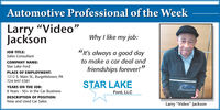 """Automotive Professional of the WeekLarry """"Video""""JacksonWhy I like my job:""""It's always a good dayJOB TITLE:Sales ConsultantCOMPANY NAME:to make a car deal andStar Lake Fordfriendships forever!""""PLACE OF EMPLOYMENT:1212 S. Main St., Burgettstown, PA724-947-3381STAR LAKEYEARS ON THE JOB:8 Years - 50+ in the Car BusinessFord, LLCDESCRIPTION OF POSITION:New and Used Car SalesLarry """"Video"""" Jackson Automotive Professional of the Week Larry """"Video"""" Jackson Why I like my job: """"It's always a good day JOB TITLE: Sales Consultant COMPANY NAME: to make a car deal and Star Lake Ford friendships forever!"""" PLACE OF EMPLOYMENT: 1212 S. Main St., Burgettstown, PA 724-947-3381 STAR LAKE YEARS ON THE JOB: 8 Years - 50+ in the Car Business Ford, LLC DESCRIPTION OF POSITION: New and Used Car Sales Larry """"Video"""" Jackson"""