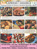 THESPRING HOUSETraining Lunches & Dinners, Breakfast Meetings, More!The SpringHouse creates delicious, family-recipe Hot Main Dishes and Sides, Fresh Salads,Bounteous Breakfasts, and From-Scratch Pies, Cakes, and Cookies to keep your staff happy!ANIACall today and our Catering Department can help you design a custom menu featuring allyour favorite SpringHouse favorites! Or check out our sample menus on-line and keep lifesimple: Southwest PA Favorites, Lunch and Learn Meal, Safety Breakfast, and more.ALLOLat s shea a ll724--724-228-3339  1531 Rte. 136 Washington, PA 15301www.springhousemarket.comFamily Farm  Eatery Country Store  Catering THE SPRING HOUSE Training Lunches & Dinners, Breakfast Meetings, More! The SpringHouse creates delicious, family-recipe Hot Main Dishes and Sides, Fresh Salads, Bounteous Breakfasts, and From-Scratch Pies, Cakes, and Cookies to keep your staff happy! ANIA Call today and our Catering Department can help you design a custom menu featuring all your favorite SpringHouse favorites! Or check out our sample menus on-line and keep life simple: Southwest PA Favorites, Lunch and Learn Meal, Safety Breakfast, and more. ALLO Lat s shea a ll 724-- 724-228-3339  1531 Rte. 136 Washington, PA 15301 www.springhousemarket.com Family Farm  Eatery Country Store  Catering