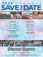 20 20 *SAVEDATEKid's FestCorks & KegsSaturday, March 7thAugust 22 & 23First FridaysDowntown WashingtonMay 1, June 5,August 7, September 4Farm to ForkGreene CountySeptember 12All for HerOctober 2020Washington CountyAuto ShowJune 5 & 6Holiday MarketDecember 4Greater PittsburghFood Truck FestivalMay 22, 23 & 24Observer-ReporterEVENT MARKETINGFor more information, contact advertising@observer-reporter.com 20 20 * SAVEDATE Kid's Fest Corks & Kegs Saturday, March 7th August 22 & 23 First Fridays Downtown Washington May 1, June 5, August 7, September 4 Farm to Fork Greene County September 12 All for Her October 2020 Washington County Auto Show June 5 & 6 Holiday Market December 4 Greater Pittsburgh Food Truck Festival May 22, 23 & 24 Observer-Reporter EVENT MARKETING For more information, contact advertising@observer-reporter.com