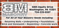 IM5005 Equity DriveWashington, PA 15301724-229-9267MASONRYFor All of Your Masonry Needs Including:Retaining Walls  Underpinning  FoundationsBrick and Stonework  Repointing  Concrete work IM 5005 Equity Drive Washington, PA 15301 724-229-9267 MASONRY For All of Your Masonry Needs Including: Retaining Walls  Underpinning  Foundations Brick and Stonework  Repointing  Concrete work