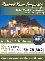 Protect Your PropertyDeter Theft & Vandalismwith LED lightingReparter's Ofacial Commulity's+2019*bestBEST OF THEYour Safety is Our ConcernFIRST PLACEObscroer-ReporterOutCommunitySince 180SCHULTZPE ELECTRIC 724-228-5869Residential  Commercial  Industrial www.seschultzelectric.netServing our community for over 30 years!ty's ChoiceAwards.Serving Observer.nPA039012 Protect Your Property Deter Theft & Vandalism with LED lighting Reparter's Ofacial Commulity's +2019* best BEST OF THE Your Safety is Our Concern FIRST PLACE Obscroer-Reporter Out Community Since 180 SCHULTZ PE ELECTRIC 724-228-5869 Residential  Commercial  Industrial www.seschultzelectric.net Serving our community for over 30 years! ty's Choice Awards. Serving  Observer.n PA039012