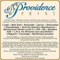 ProvidencePOIN TProvidence Point, Pittsburgh's premier retirement living community, is currentlylooking for full time, part time and casual team members for the following positions: Cook  Wait Staff  Bartender  Server  DishwasherHousekeeper  Security Guard/Lt Maintenance Maintenance Worker Level II  LPN  RN  ResidentAide  C.N.A. for Personal Care and Skilled Lifeguard  Concierge  Marketing CounselorFlexible scheduling a great fit to work around school, college schedules!Find your work/life balance at Providence Point, a premier luxury retirement livingcommunity in the South Hills.Enjoy the comprehensive benefits available through Baptist Homes Society, includingLow Cost Employee health insurance coverage or opt-out bonus, dental, vision, generousretirement plan with company match, accrued paid time off, tuition reimbursement,competitive wages, free parking, free access to on-site fitness facilities and indoor pool.We are located in Scott Twp. near the l-79 Kirwan Heights exit.We are close to Bower Hill Road and about 15 minutes from Downtown Pittsburgh.The PAT 41 bus stops at our Gatehouse!Please visit our website at www.providencepoint.orgCheck us out on Facebook!Drug testing and background checks required. Providence POIN T Providence Point, Pittsburgh's premier retirement living community, is currently looking for full time, part time and casual team members for the following positions:  Cook  Wait Staff  Bartender  Server  Dishwasher Housekeeper  Security Guard/Lt Maintenance  Maintenance Worker Level II  LPN  RN  Resident Aide  C.N.A. for Personal Care and Skilled  Lifeguard  Concierge  Marketing Counselor Flexible scheduling a great fit to work around school, college schedules! Find your work/life balance at Providence Point, a premier luxury retirement living community in the South Hills. Enjoy the comprehensive benefits available through Baptist Homes Society, including Low Cost Employee health insurance coverage or opt-out bonus, dental, vision, generous retirement plan with company match, accrued paid time off, tuition reimbursement, competitive wages, free parking, free access to on-site fitness facilities and indoor pool. We are located in Scott Twp. near the l-79 Kirwan Heights exit. We are close to Bower Hill Road and about 15 minutes from Downtown Pittsburgh. The PAT 41 bus stops at our Gatehouse! Please visit our website at www.providencepoint.org Check us out on Facebook! Drug testing and background checks required.