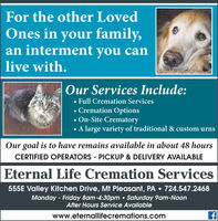 For the other LovedOnes in your family,an interment you canlive with.Our Services Include: Full Cremation Services Cremation Options On-Site Crematoryvariety of traditional & custom urnsOur goal is to have remains available in about 48 hoursCERTIFIED OPERATORS - PICKUP & DELIVERY AVAILABLEEternal Life Cremation Services555E Valley Kitchen Drive, Mt Pleasant, PA  724.547.2468Monday - Friday 8am-4:30pm  Saturday 9am-NoonAfter Hours Service Availablewww.eternallifecremations.com For the other Loved Ones in your family, an interment you can live with. Our Services Include:  Full Cremation Services  Cremation Options  On-Site Crematory variety of traditional & custom urns Our goal is to have remains available in about 48 hours CERTIFIED OPERATORS - PICKUP & DELIVERY AVAILABLE Eternal Life Cremation Services 555E Valley Kitchen Drive, Mt Pleasant, PA  724.547.2468 Monday - Friday 8am-4:30pm  Saturday 9am-Noon After Hours Service Available www.eternallifecremations.com