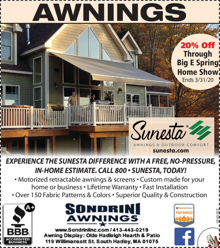 AWNINGS20% OffThroughBig E Spring:Home ShowEnds 3/31/20Sunesta yAWNINGS & OUTDOOR COMFORTsunesta.comEXPERIENCE THE SUNESTA DIFFERENCE WITH A FREE, NO-PRESSURE,IN-HOME ESTIMATE. CALL 800  SUNESTA, TODAY! Motorized retractable awnings & screens Custom made for yourhome or business  Lifetime Warranty  Fast Installation Over 150 Fabric Patterns & Colors  Superior Quality & ConstructionSONDRINIAWNINGSA+TOP RATEDBBB.www.Sondriniinc.com/413-443-0219Awning Display: Olde Hadleigh Hearth & Patio119 Willimansett St. South Hadley, MA 01075ACCREDITEDBUSINESS3131 127-01 AWNINGS 20% Off Through Big E Spring: Home Show Ends 3/31/20 Sunesta y AWNINGS & OUTDOOR COMFORT sunesta.com EXPERIENCE THE SUNESTA DIFFERENCE WITH A FREE, NO-PRESSURE, IN-HOME ESTIMATE. CALL 800  SUNESTA, TODAY!  Motorized retractable awnings & screens Custom made for your home or business  Lifetime Warranty  Fast Installation  Over 150 Fabric Patterns & Colors  Superior Quality & Construction SONDRINI AWNINGS A+ TOP RATED BBB. www.Sondriniinc.com/413-443-0219 Awning Display: Olde Hadleigh Hearth & Patio 119 Willimansett St. South Hadley, MA 01075 ACCREDITED BUSINESS 3131 127-01