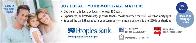BUY LOCAL - YOUR MORTGAGE MATTERS Decisions made local, by locals  for over 130 years· Experienced, dedicated mortgage consultants-choose an expert that ONLY works on mortgages Support the bank that supports your community- annual donations to over 250 local charitiesApply onyour mobiledeviceLowRates!Regions #1MortgageLenderPeoplesBank413.538.9500toll free 877.888.13888 time winnerRAVES Best Mortgage Lenderbankatpeoples.com/mortgageMember FDIC / Member DIF BUY LOCAL - YOUR MORTGAGE MATTERS  Decisions made local, by locals  for over 130 years · Experienced, dedicated mortgage consultants-choose an expert that ONLY works on mortgages  Support the bank that supports your community- annual donations to over 250 local charities Apply on your mobile device Low Rates! Regions #1 Mortgage Lender PeoplesBank 413.538.9500 toll free 877.888.1388 8 time winner RAVES Best Mortgage Lender bankatpeoples.com/mortgage Member FDIC / Member DIF