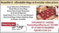 Beautiful & Affordable Rugs at Everyday value pricesLarge Selection of Machine &Hand Woven Area RugsRoom Size Carpet Remnants& In Stock SpecialsStock Sizes 2 x 3-9 x 12 and RunnersOversized Rugs, Indoor-Outdoor Rugs& Shapes Available1594 DWIGHT ST-HOLYOKEAmericanRugAmericanRugandFlooring.com 533-3000RT 141 NEXT TO WALGREENSSince 1905TUES-FRI 9-5 SAT 10-43132199-01 Beautiful & Affordable Rugs at Everyday value prices Large Selection of Machine & Hand Woven Area Rugs Room Size Carpet Remnants & In Stock Specials Stock Sizes 2 x 3-9 x 12 and Runners Oversized Rugs, Indoor-Outdoor Rugs & Shapes Available 1594 DWIGHT ST-HOLYOKE American Rug AmericanRugandFlooring.com 533-3000 RT 141 NEXT TO WALGREENS Since 1905 TUES-FRI 9-5 SAT 10-4 3132199-01