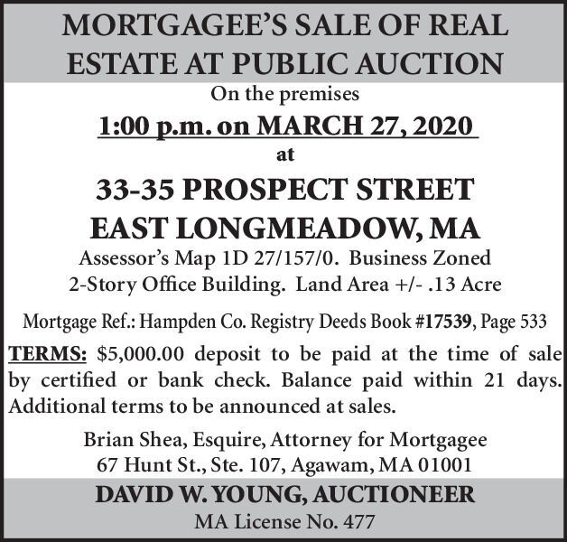 MORTGAGEE'S SALE OF REALESTATE AT PUBLIC AUCTIONOn the premises1:00 p.m. on MARCH 27, 2020at33-35 PROSPECT STREETEAST LONGMEADOW, MAAssessor's Map 1D 27/157/0. Business Zoned2-Story Office Building. Land Area +/- .13 AcreMortgage Ref.: Hampden Co. Registry Deeds Book #17539, Page 533TERMS: $5,000.00 deposit to be paid at the time of saleby certified or bank check. Balance paid within 21 days.Additional terms to be announced at sales.Brian Shea, Esquire, Attorney for Mortgagee67 Hunt St., Ste. 107, Agawam, MA 01001DAVID W. YOUNG, AUCTIONEERMA License No. 477 MORTGAGEE'S SALE OF REAL ESTATE AT PUBLIC AUCTION On the premises 1:00 p.m. on MARCH 27, 2020 at 33-35 PROSPECT STREET EAST LONGMEADOW, MA Assessor's Map 1D 27/157/0. Business Zoned 2-Story Office Building. Land Area +/- .13 Acre Mortgage Ref.: Hampden Co. Registry Deeds Book #17539, Page 533 TERMS: $5,000.00 deposit to be paid at the time of sale by certified or bank check. Balance paid within 21 days. Additional terms to be announced at sales. Brian Shea, Esquire, Attorney for Mortgagee 67 Hunt St., Ste. 107, Agawam, MA 01001 DAVID W. YOUNG, AUCTIONEER MA License No. 477