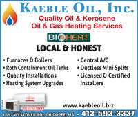 KAEBLE OIL, Inc.Quality Oil & KeroseneOil & Gas Heating ServicesBIOHEATLOCAL & HONESTFurnaces & Boilers Roth Containment Oil TanksQuality InstallationsHeating System UpgradesCentral A/C Ductless Mini Splits Licensed & CertifiedInstallersFUJÍTSUwww.kaebleoil.bizUp to 26-SEER1667 WESTOVER RD., CHICOPEE, MA 413-593-3337%3D3129629-01 KAEBLE OIL, Inc. Quality Oil & Kerosene Oil & Gas Heating Services BIOHEAT LOCAL & HONEST Furnaces & Boilers  Roth Containment Oil Tanks Quality Installations Heating System Upgrades Central A/C  Ductless Mini Splits  Licensed & Certified Installers FUJÍTSU www.kaebleoil.biz Up to 26-SEER 1667 WESTOVER RD., CHICOPEE, MA 413-593-3337 %3D 3129629-01