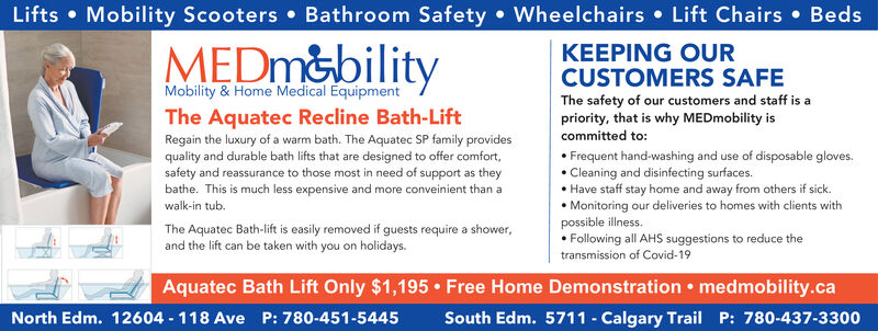 Lifts  Mobility Scooters  Bathroom Safety  Wheelchairs  Lift Chairs  BedsMEDM&bilityKEEPING OURCUSTOMERS SAFEThe safety of our customers and staff is apriority, that is why MEDmobility iscommitted to: Frequent hand-washing and use of disposable gloves. Cleaning and disinfecting surfaces. Have staff stay home and away from others if sick. Monitoring our deliveries to homes with clients withpossible illness. Following all AHS suggestions to reduce thetransmission of Covid-19Mobility & Home Medical EquipmentThe Aquatec Recline Bath-LiftRegain the luxury of a warm bath. The Aquatec SP family providesquality and durable bath lifts that are designed to offer comfort,safety and reassurance to those most in need of support as theybathe. This is much less expensive and more conveinient than awalk-in tub.The Aquatec Bath-lift is easily removed if guests require a shower,and the lift can be taken with you on holidays.Aquatec Bath Lift Only $1,195 Free Home Demonstration  medmobility.caSouth Edm. 5711 - Calgary Trail P: 780-437-3300North Edm. 12604 - 118 Ave P: 780-451-5445 Lifts  Mobility Scooters  Bathroom Safety  Wheelchairs  Lift Chairs  Beds MEDM&bility KEEPING OUR CUSTOMERS SAFE The safety of our customers and staff is a priority, that is why MEDmobility is committed to:  Frequent hand-washing and use of disposable gloves.  Cleaning and disinfecting surfaces.  Have staff stay home and away from others if sick.  Monitoring our deliveries to homes with clients with possible illness.  Following all AHS suggestions to reduce the transmission of Covid-19 Mobility & Home Medical Equipment The Aquatec Recline Bath-Lift Regain the luxury of a warm bath. The Aquatec SP family provides quality and durable bath lifts that are designed to offer comfort, safety and reassurance to those most in need of support as they bathe. This is much less expensive and more conveinient than a walk-in tub. The Aquatec Bath-lift is easily removed if guests require a shower, and the lift can be taken 