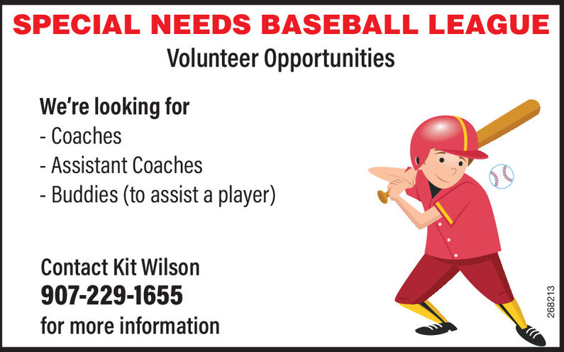 SPECIAL NEEDS BASEBALL LEAGUEVolunteer OpportunitiesWe're looking for- Coaches- Assistant Coaches- Buddies (to assist a player)Contact Kit Wilson907-229-1655for more information268213 SPECIAL NEEDS BASEBALL LEAGUE Volunteer Opportunities We're looking for - Coaches - Assistant Coaches - Buddies (to assist a player) Contact Kit Wilson 907-229-1655 for more information 268213