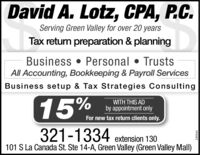 David A. Lotz, CPA, P.C.Serving Green Valley for over 20 yearsTax return preparation & planningBusiness  Personal  TrustsAll Accounting, Bookkeeping & Payroll ServicesBusiness setup & Tax Strategies Consulting15%WITH THIS ADby appointment onlyFor new tax return clients only.321-1334101 S La Canada St. Ste 14-A, Green Valley (Green Valley Mall)extension 130249444 David A. Lotz, CPA, P.C. Serving Green Valley for over 20 years Tax return preparation & planning Business  Personal  Trusts All Accounting, Bookkeeping & Payroll Services Business setup & Tax Strategies Consulting 15% WITH THIS AD by appointment only For new tax return clients only. 321-1334 101 S La Canada St. Ste 14-A, Green Valley (Green Valley Mall) extension 130 249444