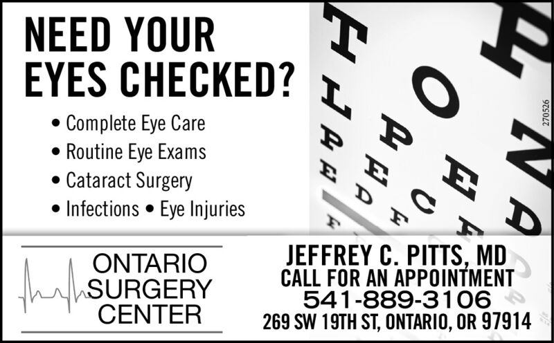 NEED YOUREYES CHECKED?Complete Eye CareRoutine Eye Exams Cataract Surgery Infections  Eye InjuriesJEFFREY C. PITTS, MDCALL FOR AN APPOINTMENT541-889-3106269 SW 19TH ST, ONTARIO, OR 97914ONTARIOthahSURGERYCENTER270526ZV A NEED YOUR EYES CHECKED? Complete Eye Care Routine Eye Exams  Cataract Surgery  Infections  Eye Injuries JEFFREY C. PITTS, MD CALL FOR AN APPOINTMENT 541-889-3106 269 SW 19TH ST, ONTARIO, OR 97914 ONTARIO thahSURGERY CENTER 270526 ZV A