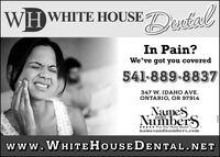 WHWHITE HOUSEDestalIn Pain?We've got you covered541-889-8837347 W. IDAHO AVE.ONTARIO, OR 97914NameSNumberSandFive Star Phone Books!namesandnumbers.comwww.WHITEHOUSEDENTAL.NET8650L2 WHWHITE HOUSE Destal In Pain? We've got you covered 541-889-8837 347 W. IDAHO AVE. ONTARIO, OR 97914 NameS NumberS and Five Star Phone Books! namesandnumbers.com www.WHITEHOUSEDENTAL.NET 8650L2