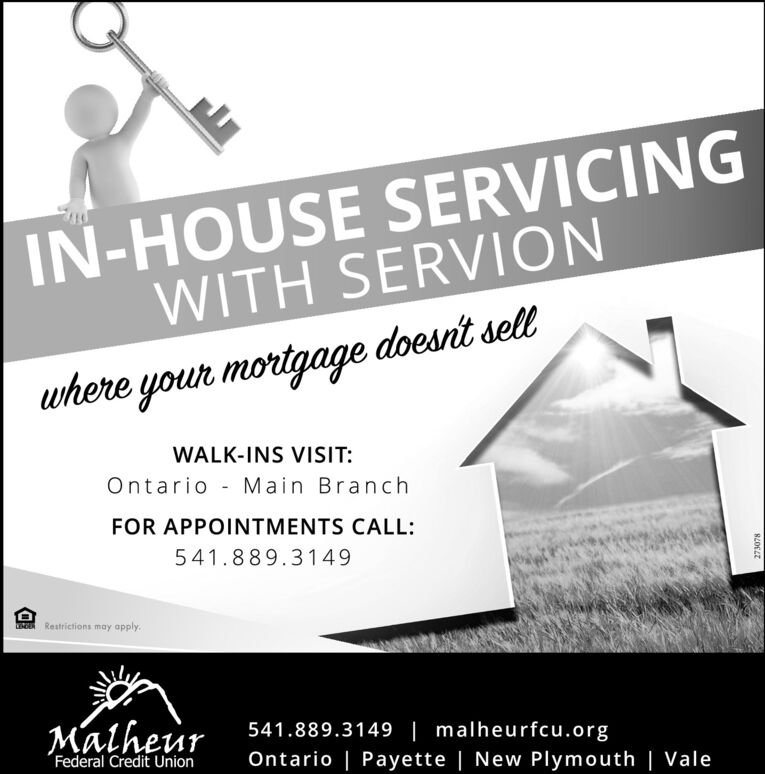 IN-HOUSE SERVICINGWITH SERVIONwhere your mortgage doesnt sellWALK-INS VISIT:Ontario - Main BranchFOR APPOINTMENTS CALL:541.889.3149Restrictions may apply.Malheur541.889.3149 | malheurfcu.orgFederal Credit UnionOntario | Payette | New Plymouth | Vale IN-HOUSE SERVICING WITH SERVION where your mortgage doesnt sell WALK-INS VISIT: Ontario - Main Branch FOR APPOINTMENTS CALL: 541.889.3149 Restrictions may apply. Malheur 541.889.3149 | malheurfcu.org Federal Credit Union Ontario | Payette | New Plymouth | Vale