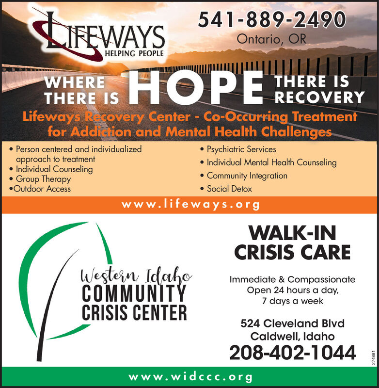 541-889-2490IFEWAYSOntario, ORHELPING PEOPLEWH PWHERETHERE ISTHERE ISRECOVERYLifeways Recovery Center - Co-Occurring Treatmentfor Addiction and Mental Health Challenges. Psychiatric Services Individual Mental Health Counseling Community Integration Social DetoxPerson centered and individualizedapproach to treatment Individual CounselingGroup TherapyOutdoor Accesswww.lifeways.orgWALK-INCRISIS CAREWestern IdahoCOMMUNITÝCRISIS CENTERImmediate & CompassionateOpen 24 hours a day,7 days a week524 Cleveland BlvdCaldwell, Idaho208-402-1044www.widccc.org270422 541-889-2490 IFEWAYS Ontario, OR HELPING PEOPLE WH P WHERE THERE IS THERE IS RECOVERY Lifeways Recovery Center - Co-Occurring Treatment for Addiction and Mental Health Challenges.  Psychiatric Services  Individual Mental Health Counseling  Community Integration  Social Detox Person centered and individualized approach to treatment  Individual Counseling Group Therapy Outdoor Access www.lifeways.org WALK-IN CRISIS CARE Western Idaho COMMUNITÝ CRISIS CENTER Immediate & Compassionate Open 24 hours a day, 7 days a week 524 Cleveland Blvd Caldwell, Idaho 208-402-1044 www.widccc.org 270422