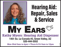 Hearing Aid:Repair, Sales& ServiceMY EARSKathy Myers: Hearing Aid Dispenser1451 So. La Canada #3, Green Valley, AZ520-444-5552Mon-Wed 9am to 4pm Thurs & Fri 9am to 12pm266080 Hearing Aid: Repair, Sales & Service MY EARS Kathy Myers: Hearing Aid Dispenser 1451 So. La Canada #3, Green Valley, AZ 520-444-5552 Mon-Wed 9am to 4pm Thurs & Fri 9am to 12pm 266080
