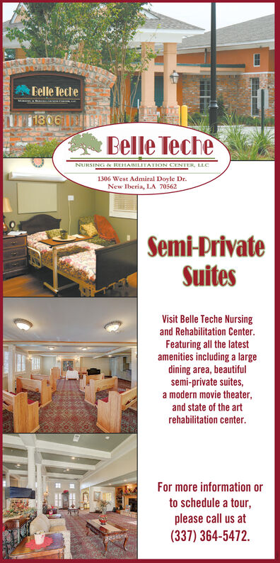 Belle Teche1306Belle TecheNURSING k REHABILITATION CENTER, LLC1306 West Admiral Doyle Dr.New Iberia, LA 70562Semi-PrivateSuitesVisit Belle Teche Nursingand Rehabilitation Center.Featuring all the latestamenities including a largedining area, beautifulsemi-private suites,a modern movie theater,and state of the artrehabilitation center.For more information orto schedule a tour,please call us at(337) 364-5472. Belle Teche 1306 Belle Teche NURSING k REHABILITATION CENTER, LLC 1306 West Admiral Doyle Dr. New Iberia, LA 70562 Semi-Private Suites Visit Belle Teche Nursing and Rehabilitation Center. Featuring all the latest amenities including a large dining area, beautiful semi-private suites, a modern movie theater, and state of the art rehabilitation center. For more information or to schedule a tour, please call us at (337) 364-5472.