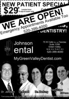 NEW PATIENT SPECIAL$29Limited timeX-rays & exam onlyCallEmergency Appointments Available Too520-399-4000WE ARE OPEN!JENTISTRY!Johnson75 W Calle De Las TiendasSuite 125BentalGreen ValleyM-W: 8-5, Th & F: 8-3520-399-4000MyGreenValleyDentist.comDr. JohnsonDr. IsraelDr. HartungKathy EdgarEli Perez*Cash paying patients only. If you have dental insurance the insurance company determines the price allowed.Not every patient's dental needs will qualify for laser procedures. NEW PATIENT SPECIAL $29 Limited time X-rays & exam only Call Emergency Appointments Available Too 520-399-4000 WE ARE OPEN! JENTISTRY! Johnson 75 W Calle De Las Tiendas Suite 125B ental Green Valley M-W: 8-5, Th & F: 8-3 520-399-4000 MyGreenValleyDentist.com Dr. Johnson Dr. Israel Dr. Hartung Kathy Edgar Eli Perez *Cash paying patients only. If you have dental insurance the insurance company determines the price allowed. Not every patient's dental needs will qualify for laser procedures.